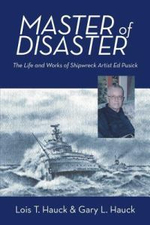 Master of Disaster : The Life and Works of Shipwreck Artist Ed Pusick - Lois T. Hauck
