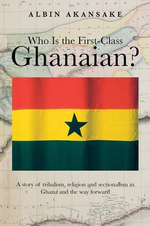 Who Is the First-Class Ghanaian? : A Story of Tribalism, Religion, and Sectionalism in Ghana and the Way Forward - Albin Akansake