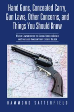 Hand Guns, Concealed Carry, Gun Laws, Other Concerns, and Things You Should Know : A Basic Companion for the Casual Handgun Owner and Concealed Handgun - Hammond Satterfield