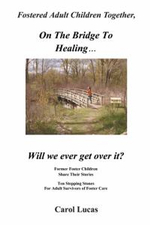 Fostered Adult Children Together, on the Bridge to Healing...Will We Ever Get Over It? : Former Foster Children Share Their Stories, Ten Stepping Stone - Carol Lucas