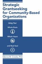 Strategic Grantseeking for Community-Based Organizations : Using Your Whole Brain, Whole Heart and Real Soul - Glenna M. Crooks Phd