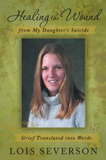 Healing the Wound from My Daughter's Suicide : Grief Translated Into Words - Lois Severson