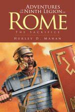 Adventures of the Ninth Legion of Rome : Book I: The Sacrifice - Hurley D. Mahan