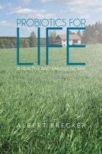 Probiotics for Life : A Healthy and Energetic Life - Albert Brecker