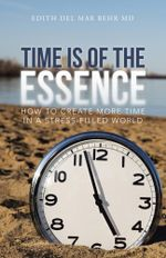 Time Is of the Essence : How to Create More Time in a Stress-Filled World - Edith del Mar Behr MD