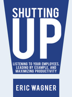 Shutting Up : Listening to Your Employees, Leading by Example, and Maximizing Productivity - Eric Wagner