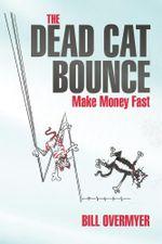 The Dead Cat Bounce : Make Money Fast - Bill Overmyer