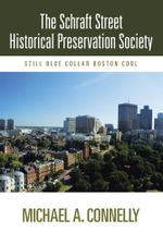 The Schraft Street Historical Preservation Society : Still Blue Collar Boston Cool - Michael A. Connelly