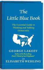 The Little Blue Book : The Essential Guide to Thinking and Talking Democratic - George Lakoff