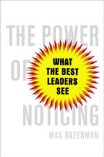 The Power of Noticing : What the Best Leaders See - Max H. Bazerman