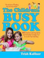 The Children's Busy Book : 365 Creative Learning Games and Activities to Keep Your 6- To 10-Year-Old Busy - Trish Kuffner