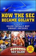 How the SEC Became Goliath : The Making of College Football's Most Dominant Conference - Ray Glier