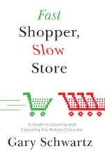 Fast Shopper, Slow Store : A Guide to Courting and Capturing the Mobile Consumer - Gary Schwartz