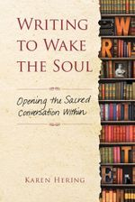 Writing to Wake the Soul : Opening the Sacred Conversation Within - Karen Hering