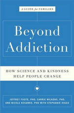 Beyond Addiction : How Science and Kindness Help People Change: A Guide for Families - Jeffrey Foote