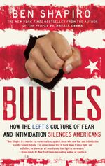 Bullies : How the Left's Culture of Fear and Intimidation Silences Americans - Ben Shapiro