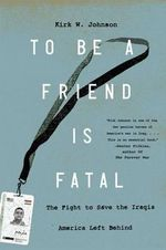 To Be a Friend Is Fatal : The Fight to Save the Iraqis America Left Behind - Kirk W. Johnson