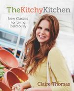 The Kitchy Kitchen : New Classics for Living Deliciously - Claire Thomas