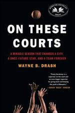 On These Courts : A Miracle Season That Changed a City, a Once-Future Star, and a Team Forever - Wayne B Drash
