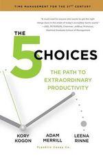 The 5 Choices : The Path to Extraordinary Productivity - Kory Kogon