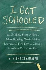 I Got Schooled : The Unlikely Story of How a Moonlighting Movie Maker Learned the Five Keys to Closing America S Education Gap - M Night Shyamalan