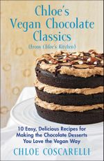 Chloe's Vegan Chocolate Classics (from Chloe's Kitchen) : 10 Easy, Delicious Recipes for Making the Chocolate Desserts You Love the Vegan Way - Chloe Coscarelli