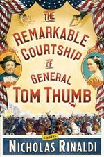 The Remarkable Courtship of General Tom Thumb - Nicholas Rinaldi