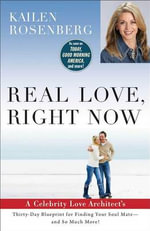 Real Love, Right Now : A Love Architect's 30 Day Blueprint for Finding Your Soul Mate - Kailen Rosenberg