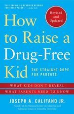 How to Raise a Drug-Free Kid : The Straight Dope for Parents - Joseph A. Califano  Jr.