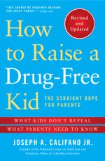 How to Raise a Drug-Free Kid : The Straight Dope for Parents - Joseph A. Califano