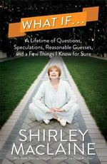 What If . . . : A Lifetime of Questions, Speculations, Reasonable Guesses, and a Few Things I Know for Sure - Shirley MacLaine