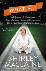 What If... : A Lifetime of Questions, Speculations, Reasonable Guesses, and a Few Things I Know for Sure - Shirley MacLaine