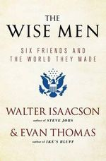 The Wise Men : Six Friends and the World They Made with a New Int - Walter Isaacson