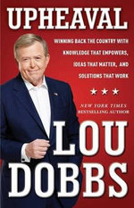 Upheaval : Winning Back the Country with Knowledge That Empowers, Ideas That Matter, and Solutions That Work - Lou Dobbs