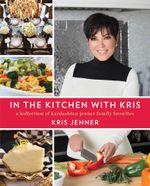 In the Kitchen with Kris : A Kollection of Kardashian-Jenner Family Favorites - Kris Jenner