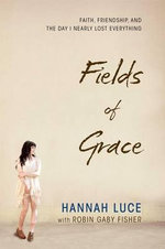 Fields of Grace : Faith, Friendship, and the Day I Nearly Lost Everything - Hannah Luce