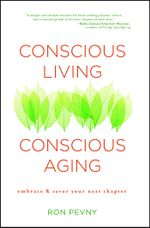 Conscious Living, Conscious Aging : Embrace & Savor Your Next Chapter - Ron Pevny