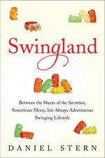 Swingland : Between the Sheets of the Secretive, Sometimes Messy, But Always Adventurous Swinging Lifestyle - Daniel Stern