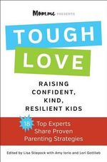 Toughlove : Eighteen Top Experts Share Proven Strategies for Raising Confident, Kind, Resilient Kids - Lisa Stiepock