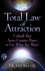 Total Law of Attraction : Unleash Your Secret Creative Power To Get What You Want! - David Che