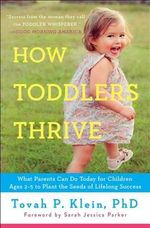 How Toddlers Thrive : What Parents Can Do Today for Children Ages 2-5 to Plant the Seeds of Lifelong Success - Tovah P Klein