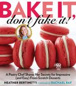Bake it, Don't Fake It! : A Pastry Chef Shares Her Secrets for Impressive (and Easy) From-scratch Desserts - Heather Bertinetti