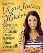 Chloe's Vegan Italian Kitchen : 150 Pizzas, Pastas, Pestos, Risottos, & Lots of Creamy Italian Classics - Chloe Coscarelli