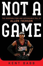 Not a Game : The Incredible Rise and Unthinkable Fall of Allen Iverson - Kent Babb
