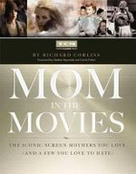 Mom in the Movies : The Iconic Screen Mothers You Love (and a Few You Love to Hate) - Turner Classic Movies Inc