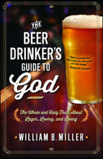 The Beer Drinker's Guide to God : The Whole and Holy Truth About Lager, Loving, and Living - William B. Miller