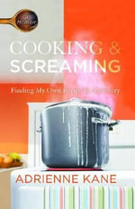 Cooking and Screaming : Finding My Own Recipe for Recovery - Adrienne Kane