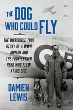 The Dog Who Could Fly : The Incredible True Story of a WWII Airman and the Four-Legged Hero Who Flew at His Side - Damien Lewis
