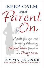 Keep Calm and Parent on : A Guilt-Free Approach to Raising Children by Asking More from Them and Doing Less - Emma Jenner