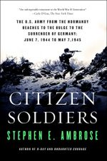 Citizen Soldiers : The U S Army from the Normandy Beaches to the Bulg - Stephen E. Ambrose